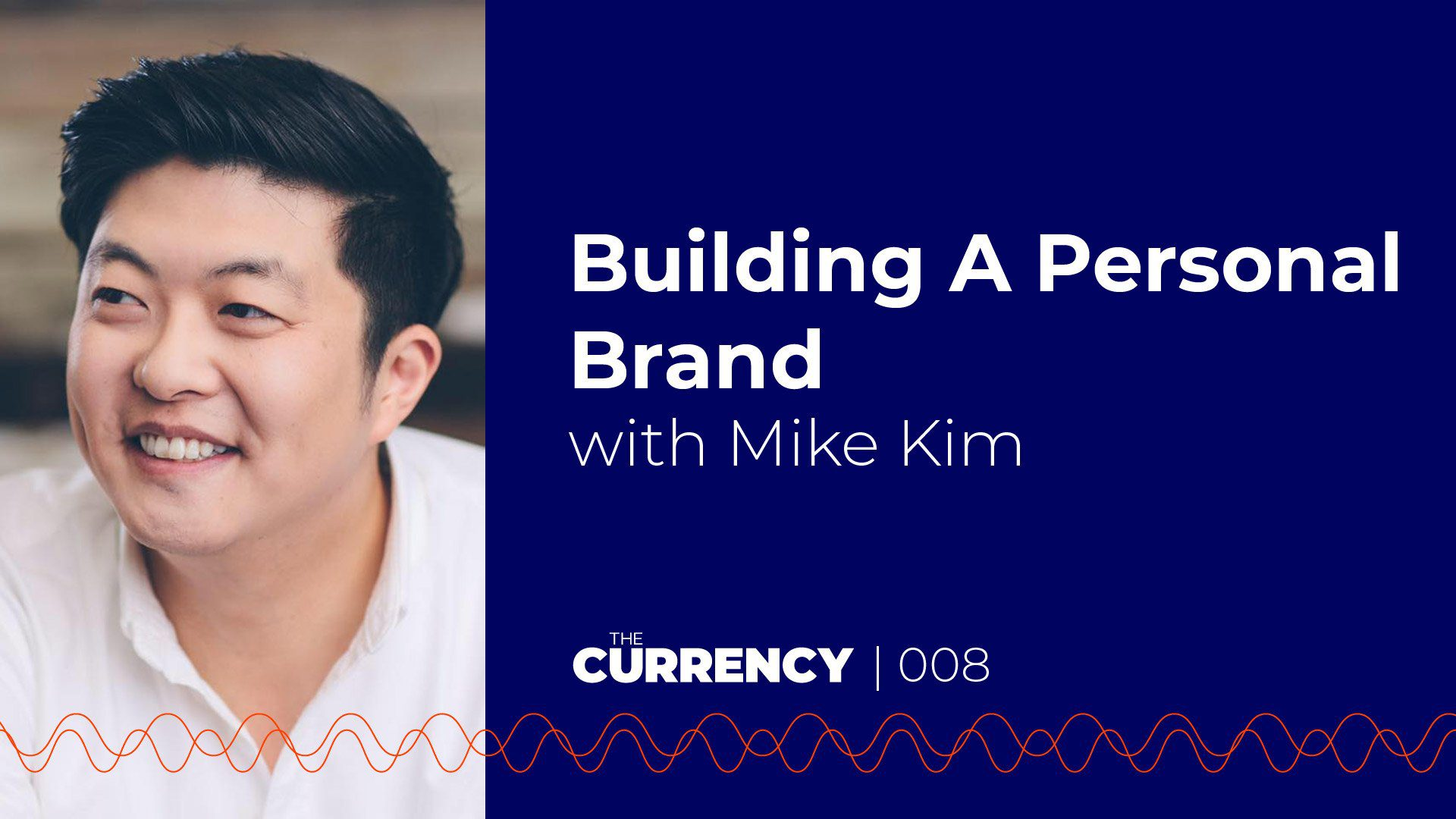 The Currency: [008] Building A Personal Brand with Mike Kim