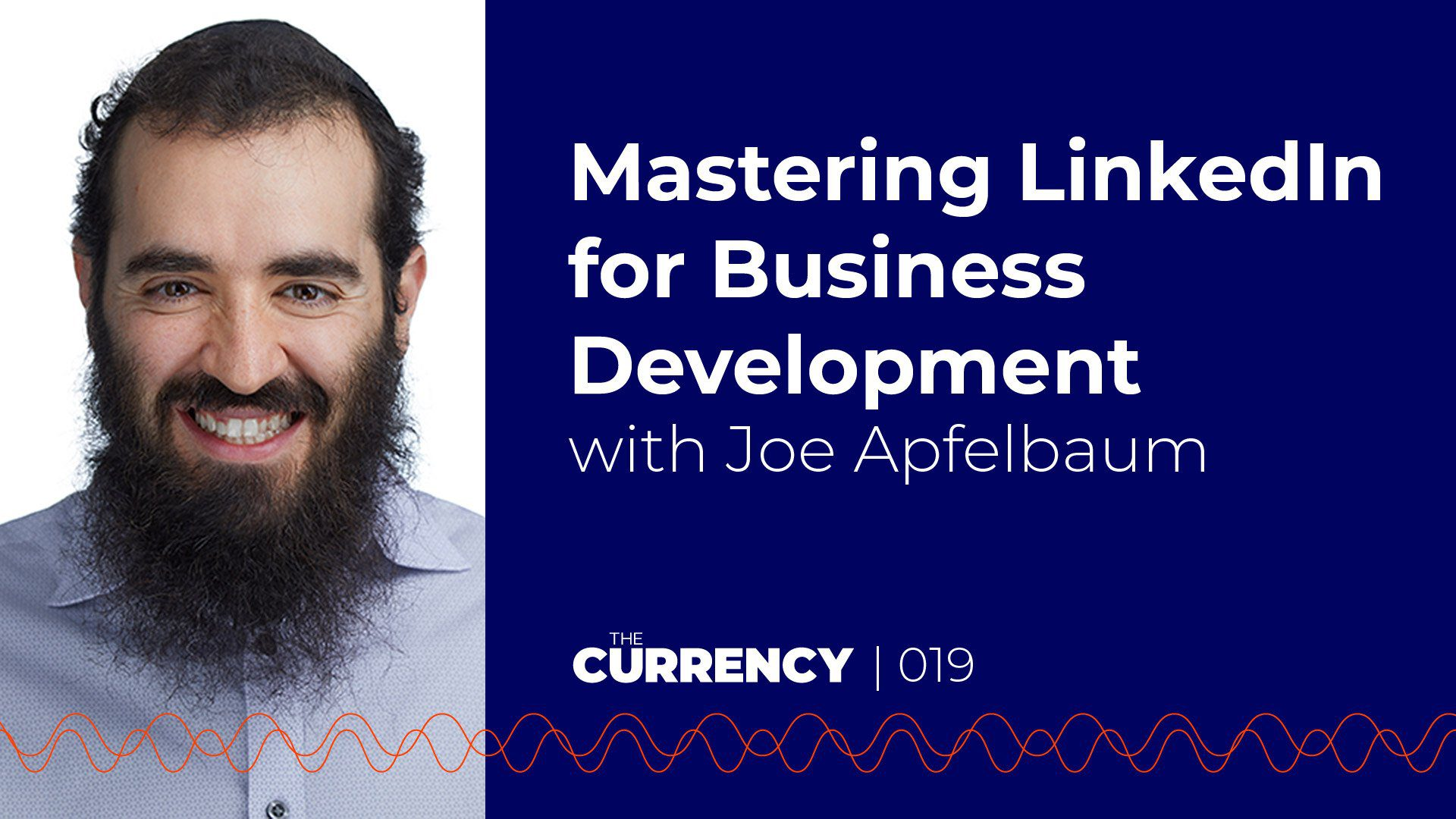 The Currency: [019] Mastering LinkedIn for Business Development with Joe Apfelbaum of Ajax Union