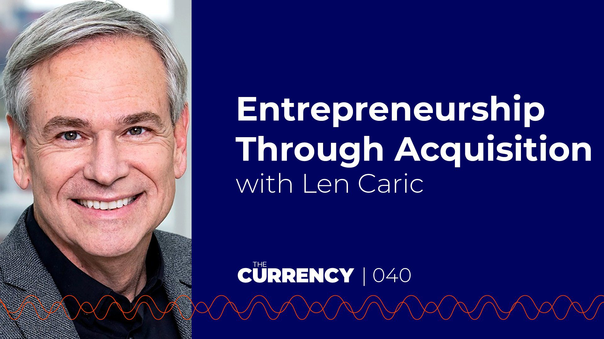 The Currency: [040] Entrepreneurship Through Acquisition with Len Caric